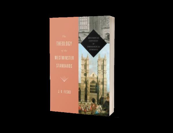 J. V. Fesko - The Theology of the Westminster Standards