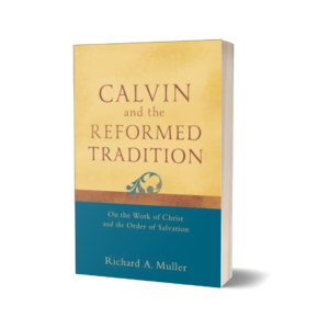 Richard A. Muller - Calvin and the Reformed Tradition